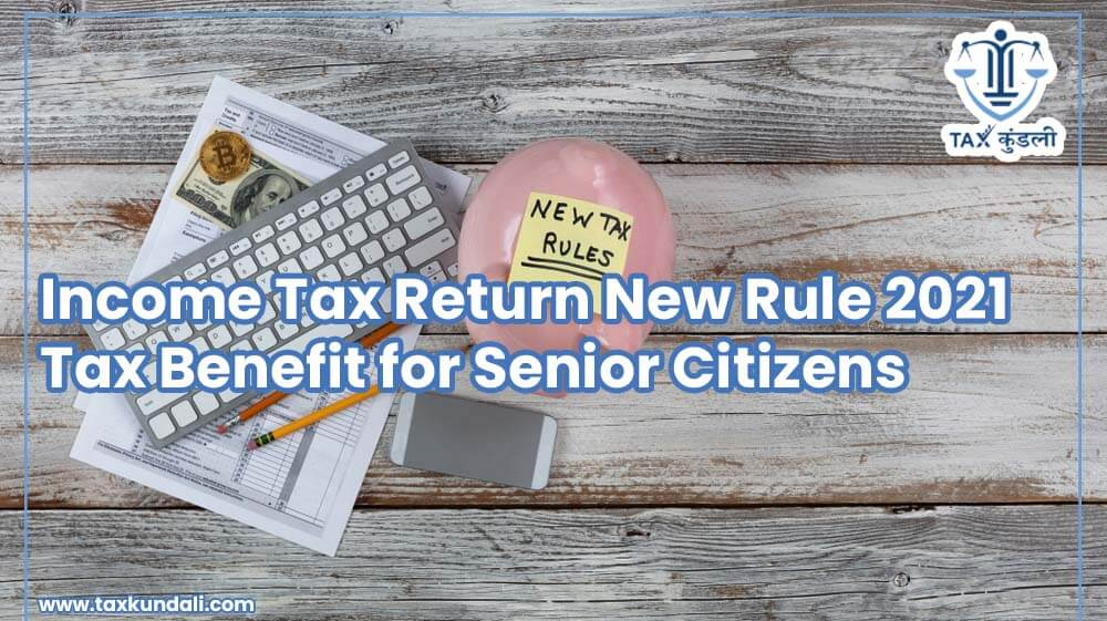 Income Tax Return New Rule 2021, Tax Benefit for Senior Citizens